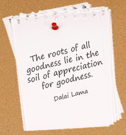 The roots of all goodness lie in the soil of appreciation for goodness. Dalai Lama